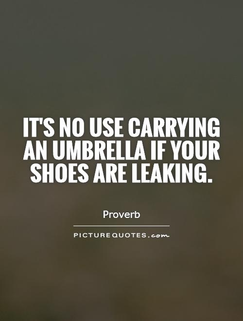 It's no use carrying an umbrella if your shoes are leaking Picture Quote #1