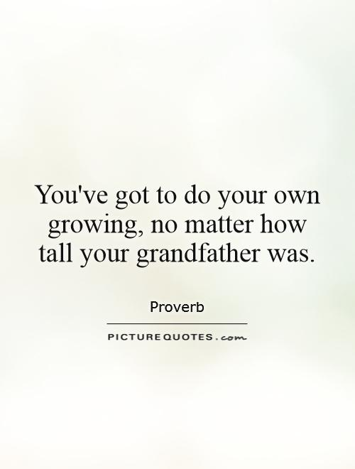 You've got to do your own growing, no matter how tall your grandfather was Picture Quote #1