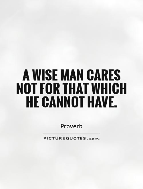 A wise man cares not for that which he cannot have Picture Quote #1