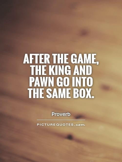 After the game, the king and pawn go into the same box Picture Quote #1