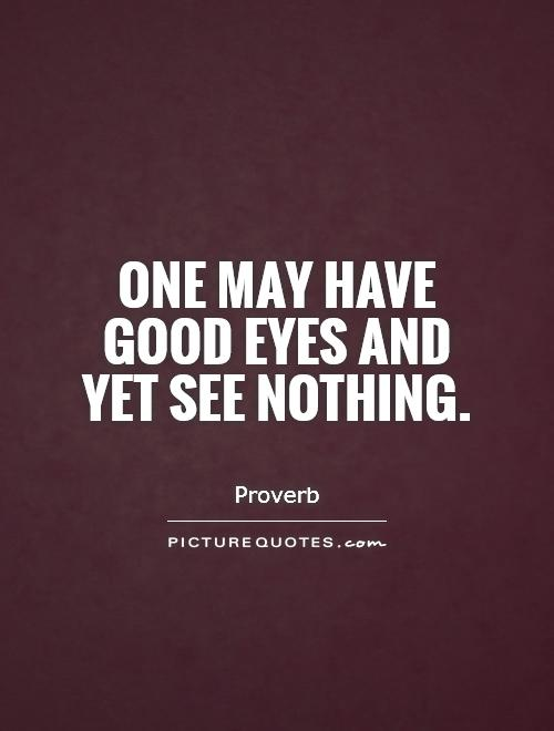 One may have good eyes and yet see nothing Picture Quote #1