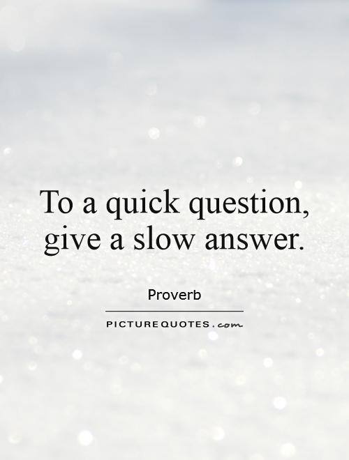 To a quick question, give a slow answer Picture Quote #1
