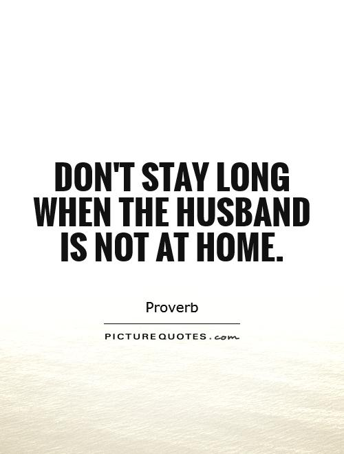 Don't stay long when the husband is not at home Picture Quote #1