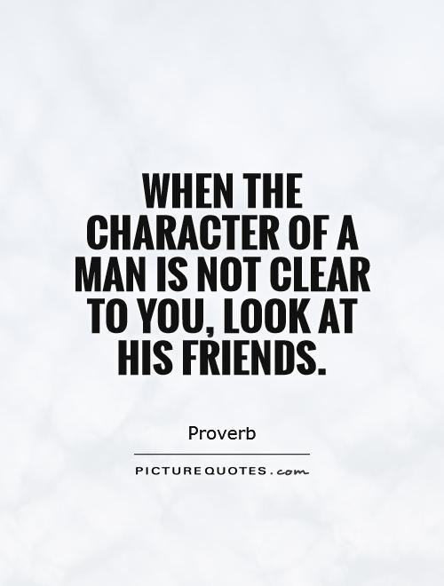 When the character of a man is not clear to you, look at his friends Picture Quote #1