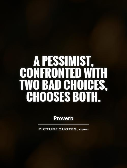 A pessimist, confronted with two bad choices, chooses both Picture Quote #1