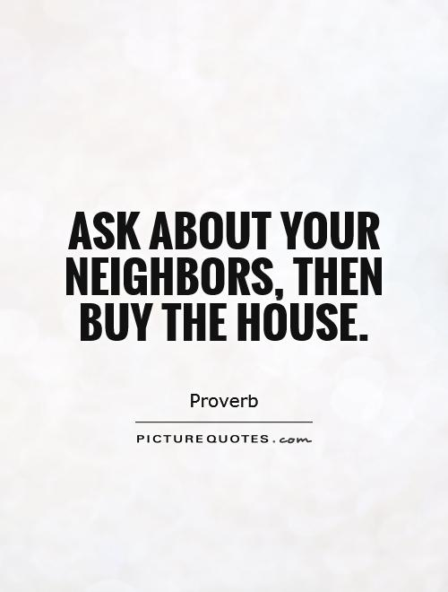 Ask about your neighbors, then buy the house Picture Quote #1