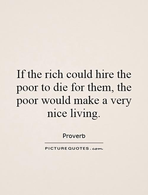 If the rich could hire the poor to die for them, the poor would make a very nice living Picture Quote #1