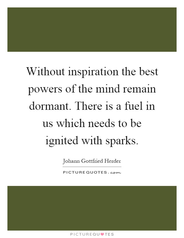 Without inspiration the best powers of the mind remain dormant. There is a fuel in us which needs to be ignited with sparks Picture Quote #1