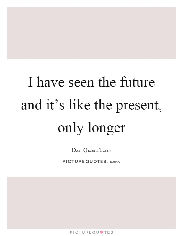 I have seen the future and it's like the present, only longer Picture Quote #1