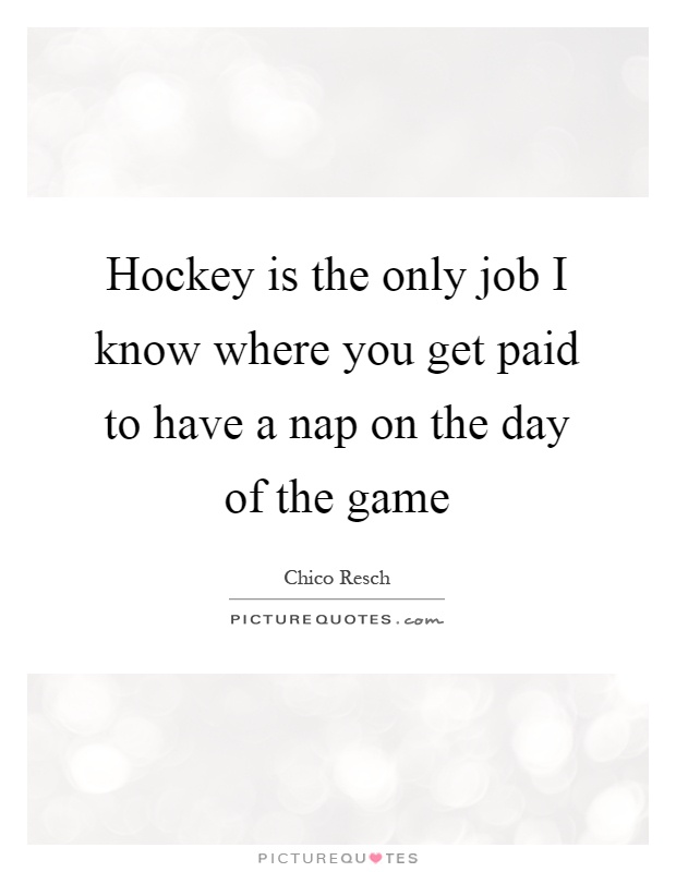Hockey is the only job I know where you get paid to have a nap on the day of the game Picture Quote #1