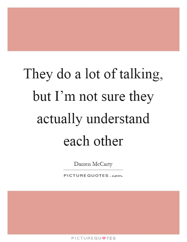 They do a lot of talking, but I'm not sure they actually understand each other Picture Quote #1