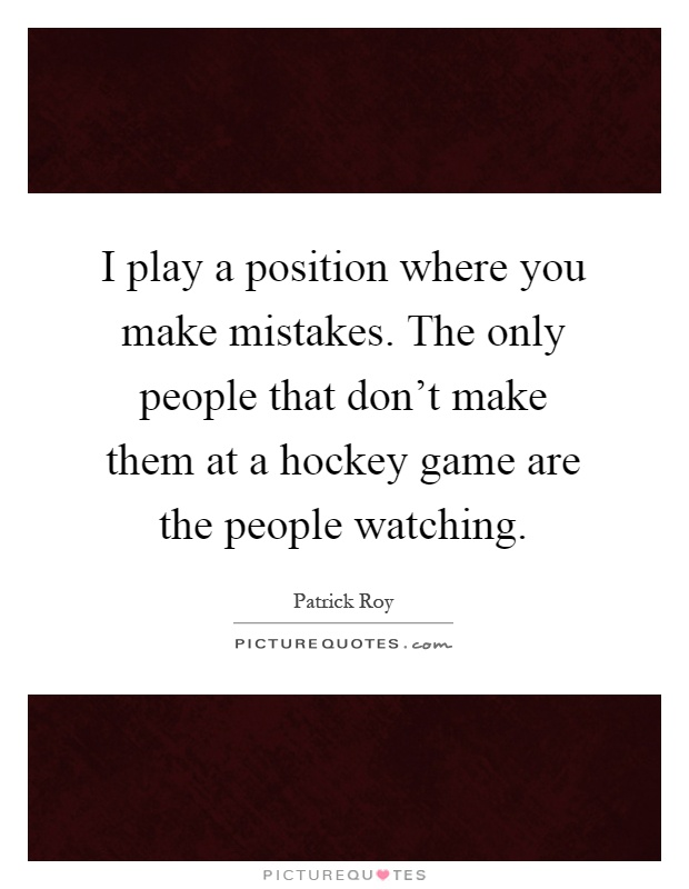 I play a position where you make mistakes. The only people that don't make them at a hockey game are the people watching Picture Quote #1