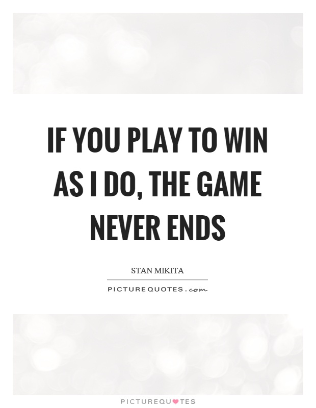 If you play to win as I do, the game never ends Picture Quote #1