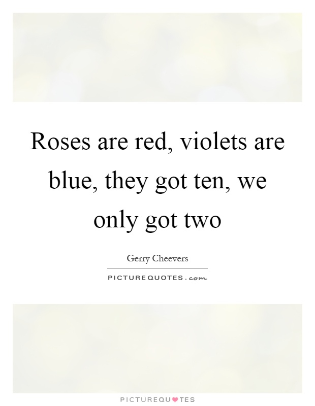 Roses are red, violets are blue, they got ten, we only got two Picture Quote #1