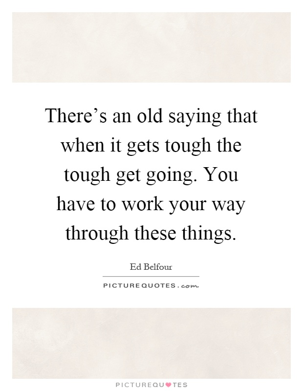 Going Back To My Old Ways Quotes: There's An Old Saying That When It Gets Tough The Tough