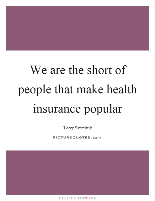 We are the short of people that make health insurance popular Picture Quote #1