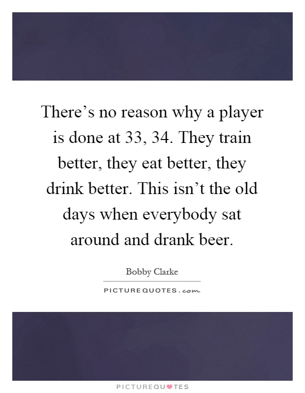 There's no reason why a player is done at 33, 34. They train better, they eat better, they drink better. This isn't the old days when everybody sat around and drank beer Picture Quote #1