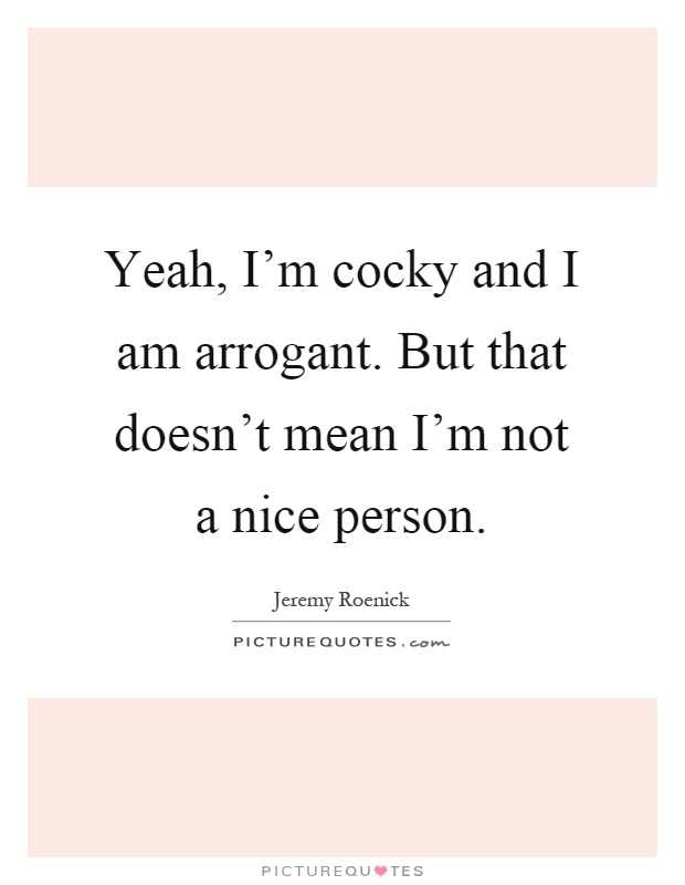 Yeah, I'm Cocky And I Am Arrogant. But That Doesn't Mean I