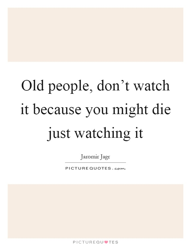 Old people, don't watch it because you might die just watching it Picture Quote #1
