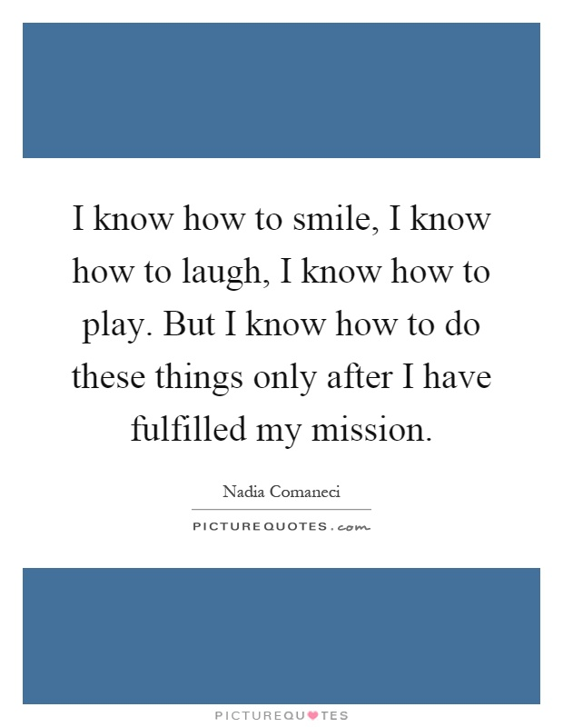 I know how to smile, I know how to laugh, I know how to play. But I know how to do these things only after I have fulfilled my mission Picture Quote #1