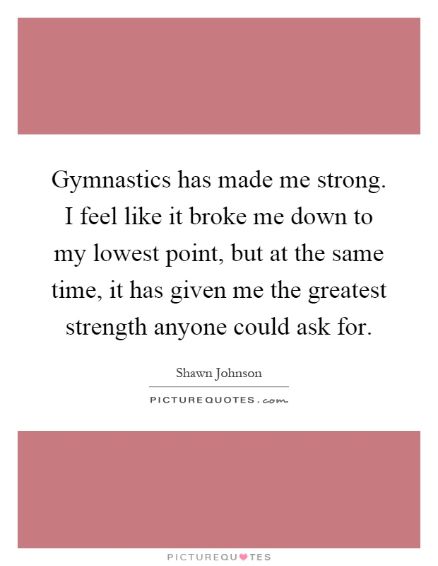 Gymnastics has made me strong. I feel like it broke me down to my lowest point, but at the same time, it has given me the greatest strength anyone could ask for Picture Quote #1