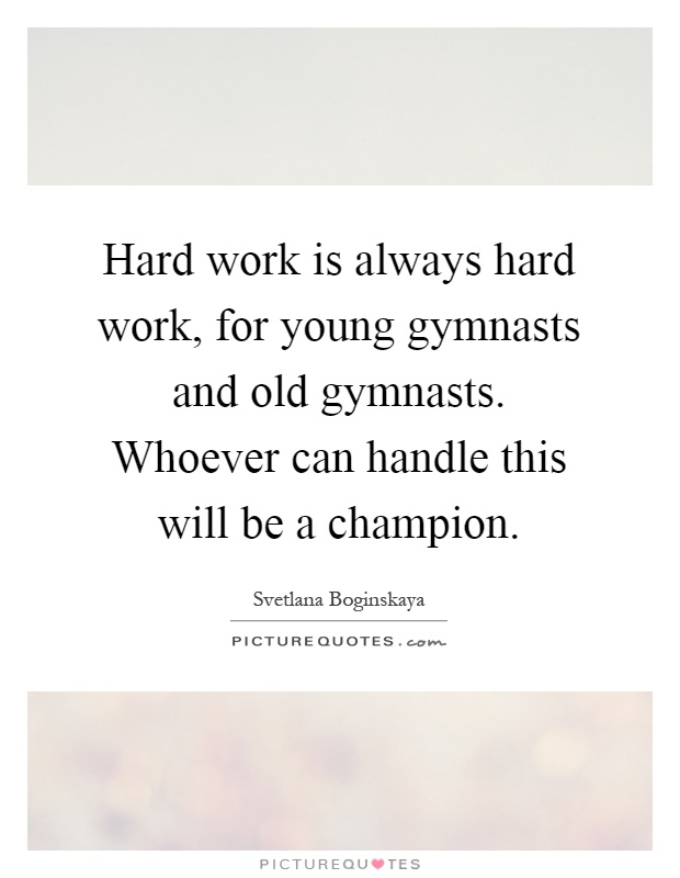Hard work is always hard work, for young gymnasts and old gymnasts. Whoever can handle this will be a champion Picture Quote #1