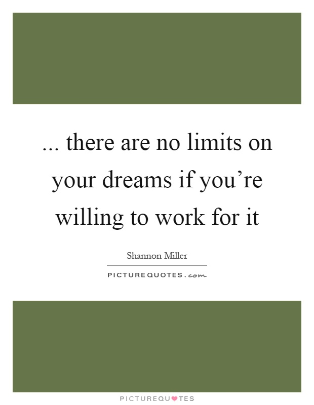 ... there are no limits on your dreams if you're willing to work for it Picture Quote #1