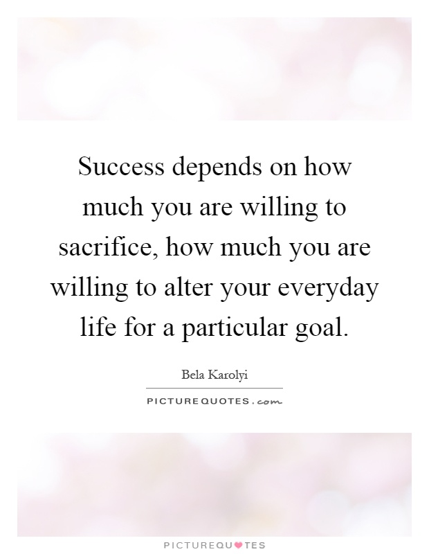Success depends on how much you are willing to sacrifice, how much you are willing to alter your everyday life for a particular goal Picture Quote #1