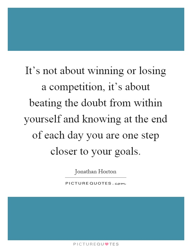 It's not about winning or losing a competition, it's about beating the doubt from within yourself and knowing at the end of each day you are one step closer to your goals Picture Quote #1