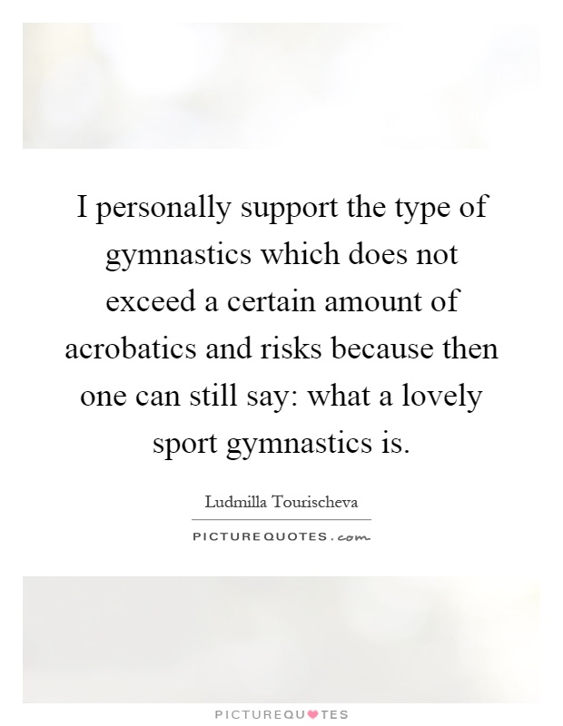I personally support the type of gymnastics which does not exceed a certain amount of acrobatics and risks because then one can still say: what a lovely sport gymnastics is Picture Quote #1