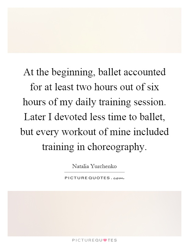 At the beginning, ballet accounted for at least two hours out of six hours of my daily training session. Later I devoted less time to ballet, but every workout of mine included training in choreography Picture Quote #1