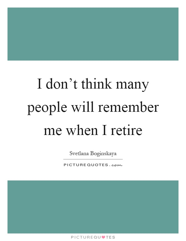 I don't think many people will remember me when I retire Picture Quote #1