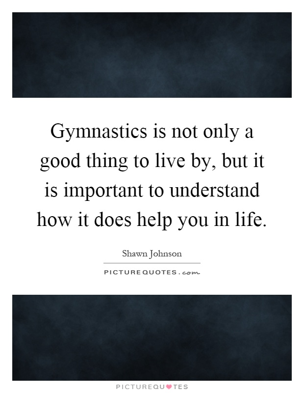 Gymnastics is not only a good thing to live by, but it is important to understand how it does help you in life Picture Quote #1