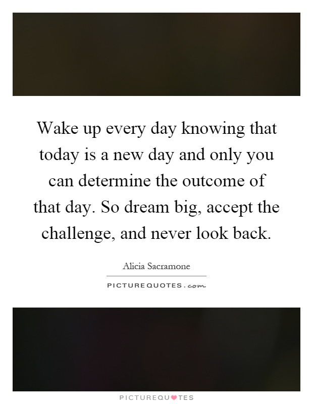 Wake up every day knowing that today is a new day and only you can determine the outcome of that day. So dream big, accept the challenge, and never look back Picture Quote #1