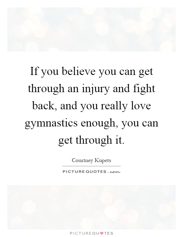 If you believe you can get through an injury and fight back, and you really love gymnastics enough, you can get through it Picture Quote #1