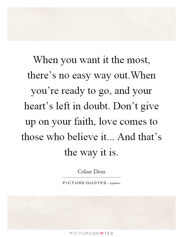 When you want it the most, there's no easy way out.When you're ready to go, and your heart's left in doubt. Don't give up on your faith, love comes to those who believe it... And that's the way it is Picture Quote #1