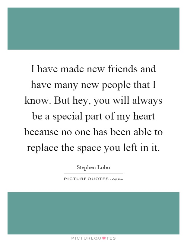 I have made new friends and have many new people that I know. But hey, you will always be a special part of my heart because no one has been able to replace the space you left in it Picture Quote #1