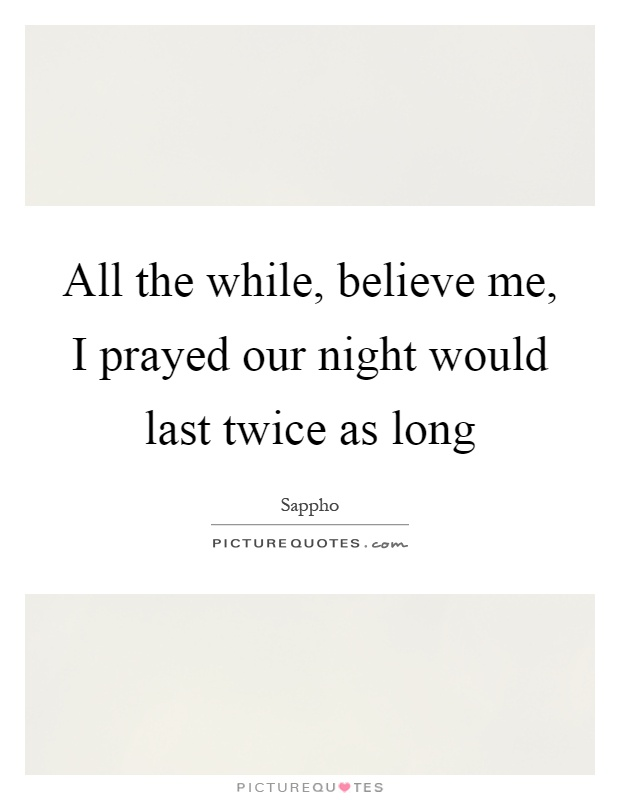 All the while, believe me, I prayed our night would last twice as long Picture Quote #1