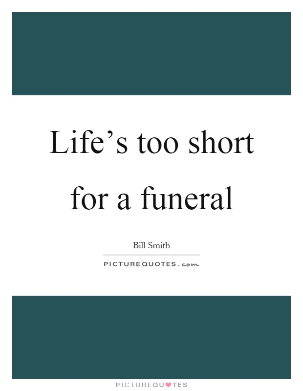 Life's too short for a funeral Picture Quote #1
