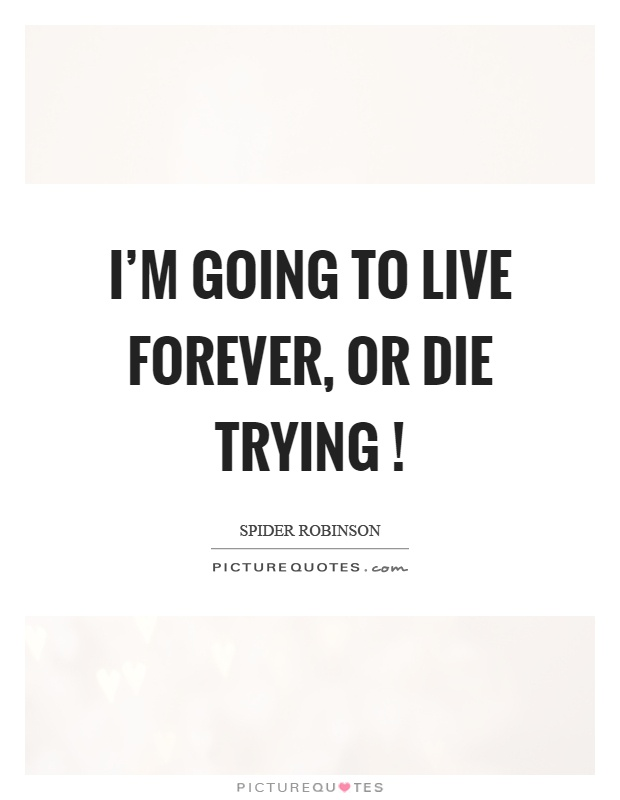 I'm going to live forever, or die trying! Picture Quote #1