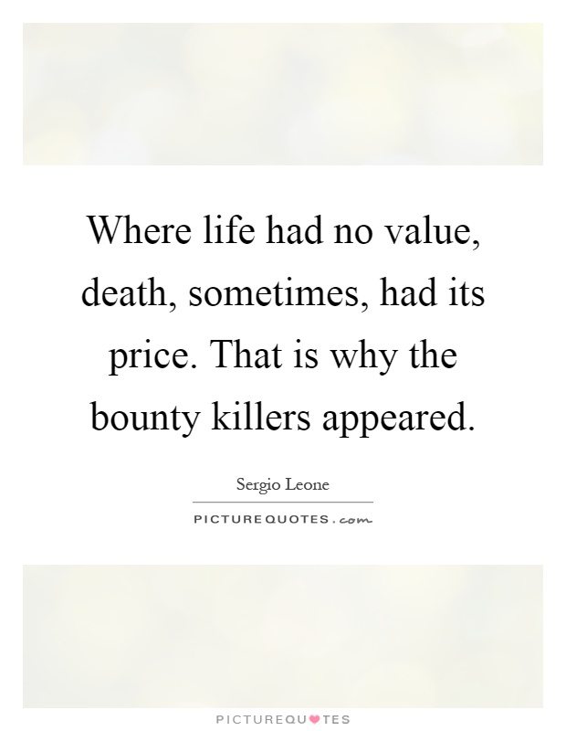 Where life had no value, death, sometimes, had its price. That is why the bounty killers appeared Picture Quote #1