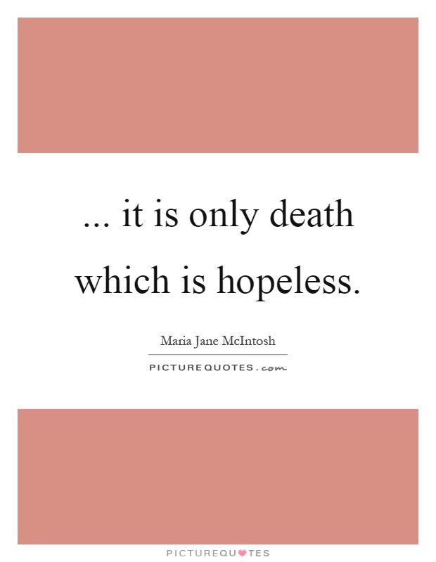 ... it is only death which is hopeless Picture Quote #1