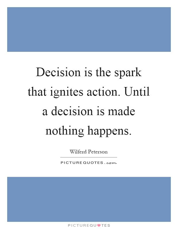 Decision is the spark that ignites action. Until a decision is made nothing happens Picture Quote #1