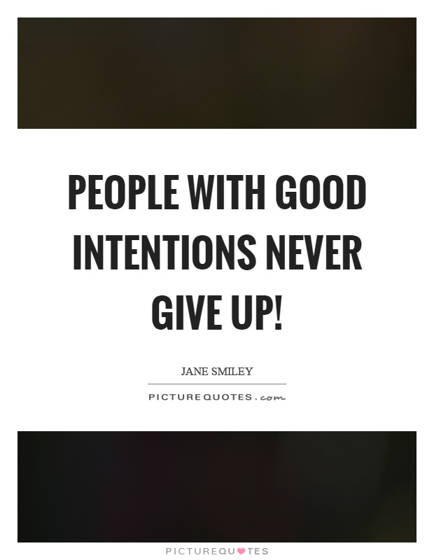 People with good intentions never give up! Picture Quote #1