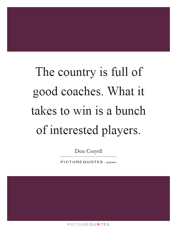 The country is full of good coaches. What it takes to win is a bunch of interested players Picture Quote #1