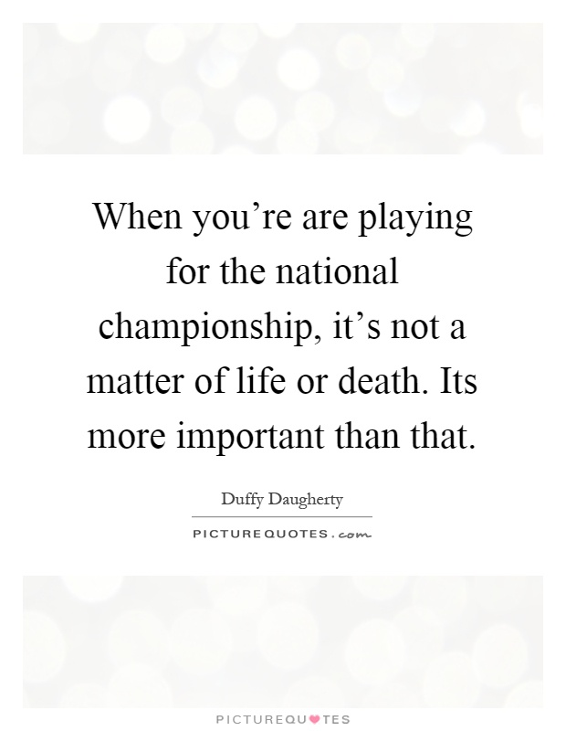 When you're are playing for the national championship, it's not a matter of life or death. Its more important than that Picture Quote #1