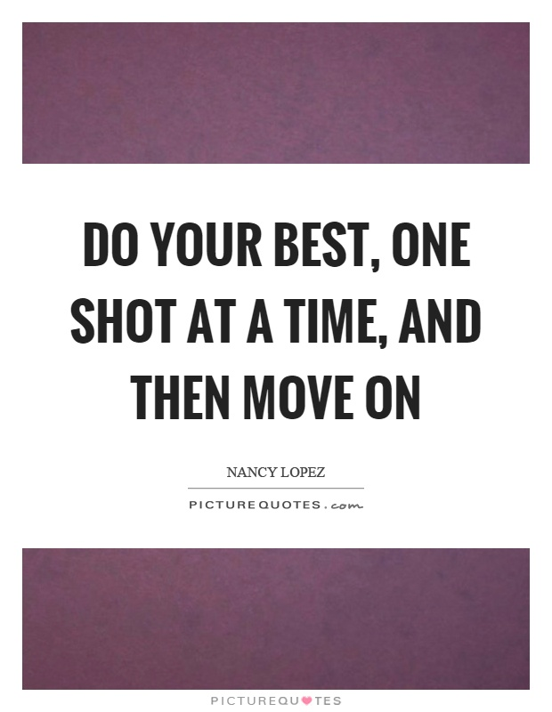 Do your best, one shot at a time, and then move on Picture Quote #1