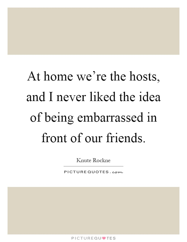 At home we're the hosts, and I never liked the idea of being embarrassed in front of our friends Picture Quote #1