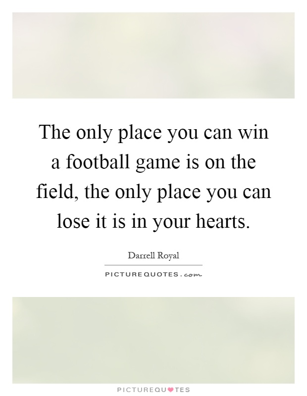 The only place you can win a football game is on the field, the only place you can lose it is in your hearts Picture Quote #1