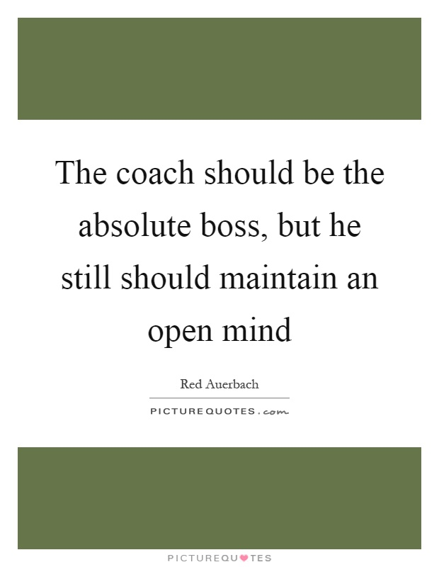 The coach should be the absolute boss, but he still should maintain an open mind Picture Quote #1